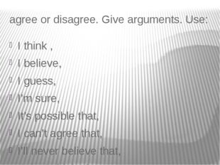 agree or disagree. Give arguments. Use: I think , I believe, I guess, I'm sur