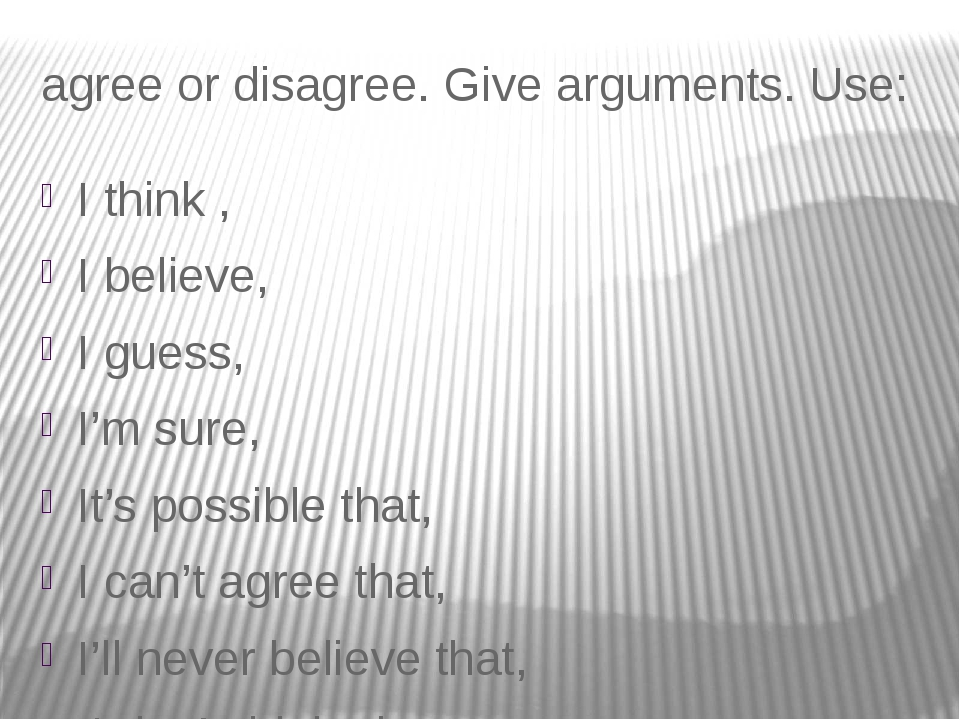 agree or disagree. Give arguments. Use: I think , I believe, I guess, I'm sur...