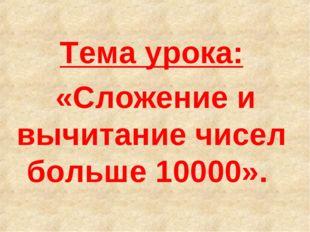 Тема урока: «Сложение и вычитание чисел больше 10000».