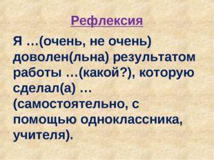 Рефлексия Я …(очень, не очень) доволен(льна) результатом работы …(какой?), ко