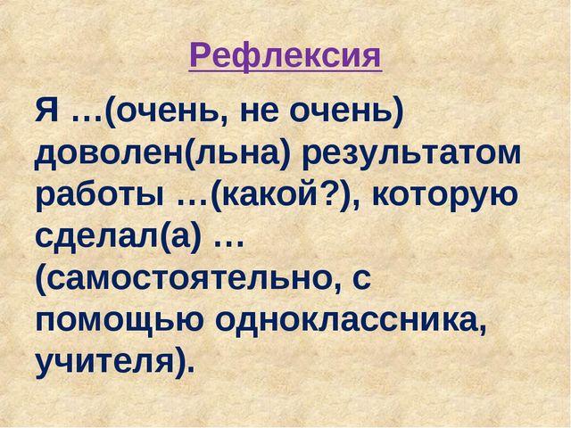 Рефлексия Я …(очень, не очень) доволен(льна) результатом работы …(какой?), ко...