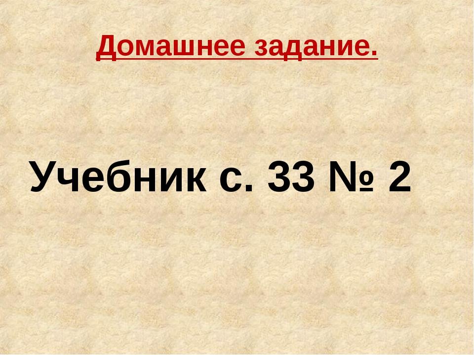Домашнее задание. Учебник с. 33 № 2