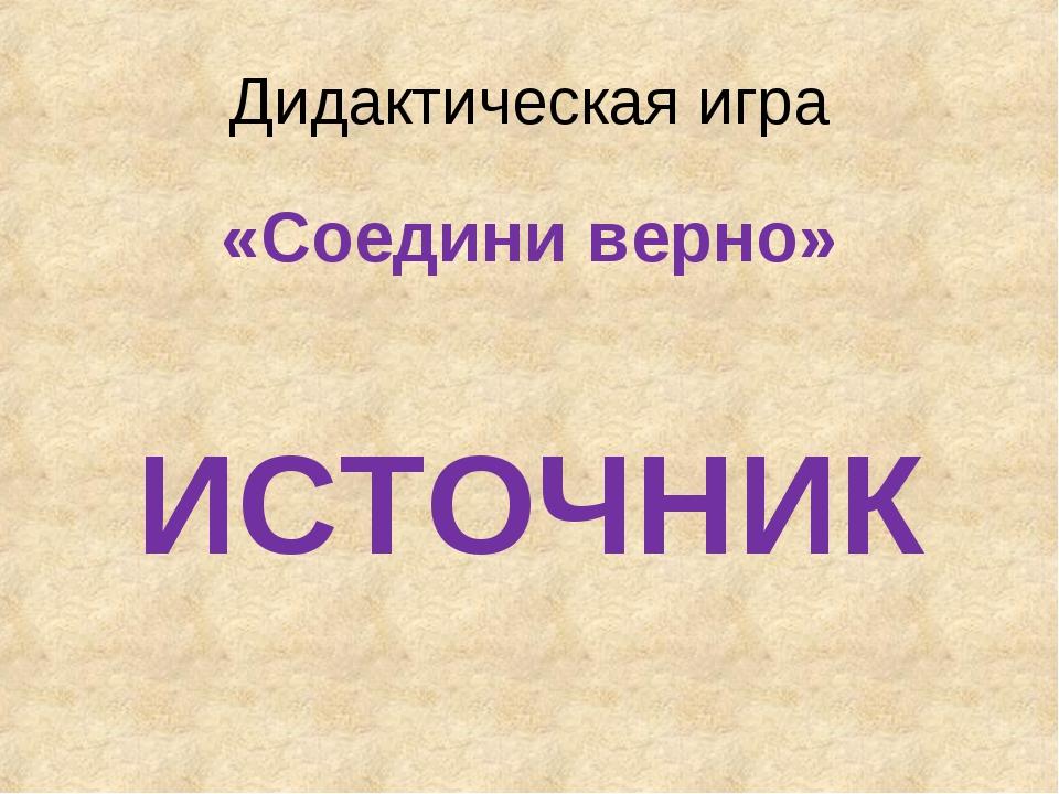 Дидактическая игра «Соедини верно» ИСТОЧНИК