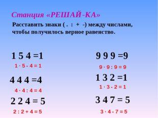 Станция «РЕШАЙ-КА» Расставить знаки ( . : + -) между числами, чтобы получилос