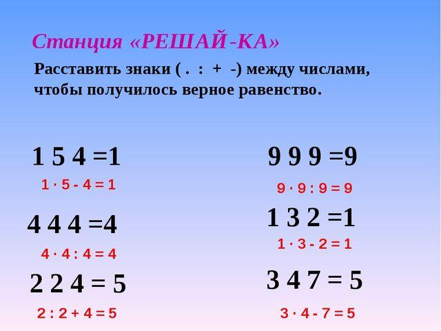 Станция «РЕШАЙ-КА» Расставить знаки ( . : + -) между числами, чтобы получилос...