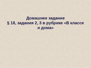 Домашнее задание § 18, задания 2, 3 в рубрике «В классе и дома»