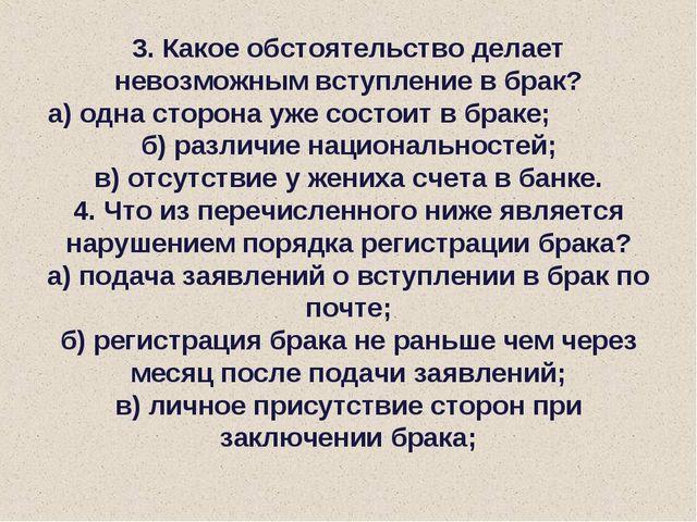 3. Какое обстоятельство делает невозможным вступление в брак? а) одна сторона...