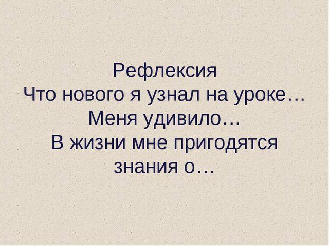 Рефлексия Что нового я узнал на уроке… Меня удивило… В жизни мне пригодятся з...