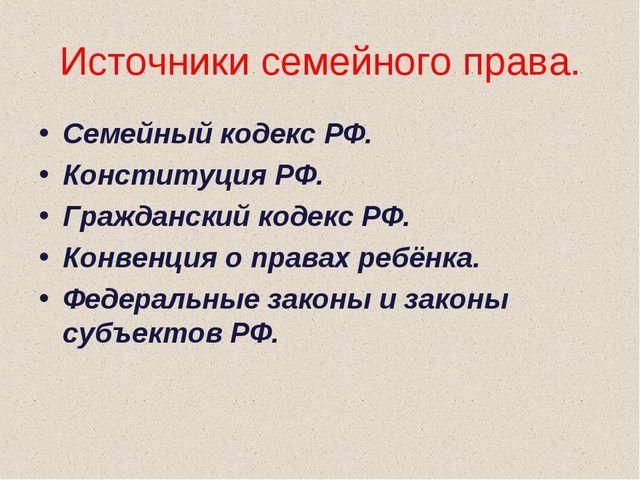 Источники семейного права. Семейный кодекс РФ. Конституция РФ. Гражданский ко...