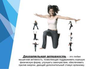 Двигательная активность — это любая мышечная активность, позволяющая поддержи