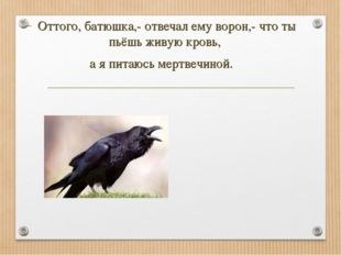 Оттого, батюшка,- отвечал ему ворон,- что ты пьёшь живую кровь, а я питаюсь м