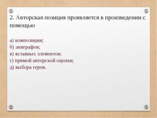 2. Авторская позиция проявляется в произведении с помощью а) композиции; б)