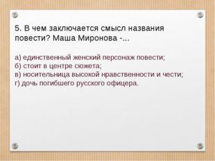 5. В чем заключается смысл названия повести? Маша Миронова -... а) единствен