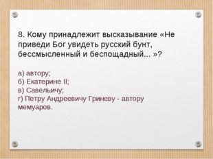 8. Кому принадлежит высказывание «Не приведи Бог увидеть русский бунт, бессмы