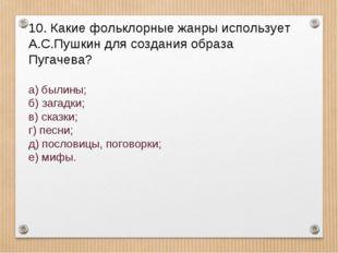 10. Какие фольклорные жанры использует А.С.Пушкин для создания образа Пугачев