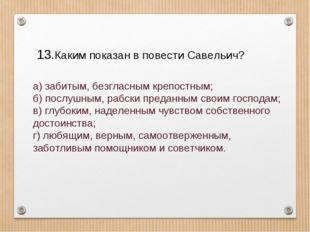 Каким показан в повести Савельич? а) забитым, безгласным крепостным; б) пос