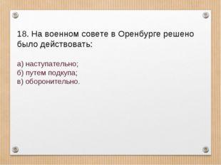 18. На военном совете в Оренбурге решено было действовать: а) наступательно;