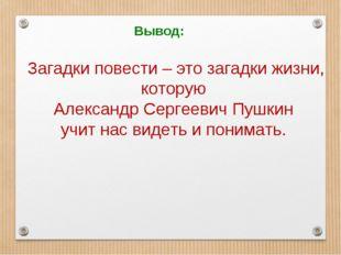 Вывод: Загадки повести – это загадки жизни, которую Александр Сергеевич Пушки