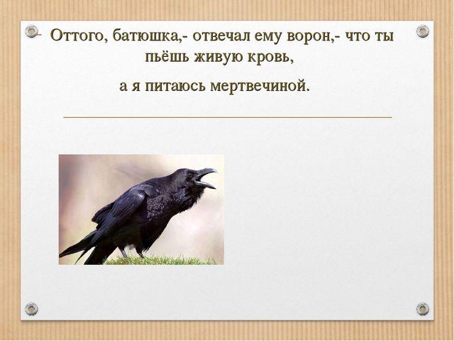 Оттого, батюшка,- отвечал ему ворон,- что ты пьёшь живую кровь, а я питаюсь м...