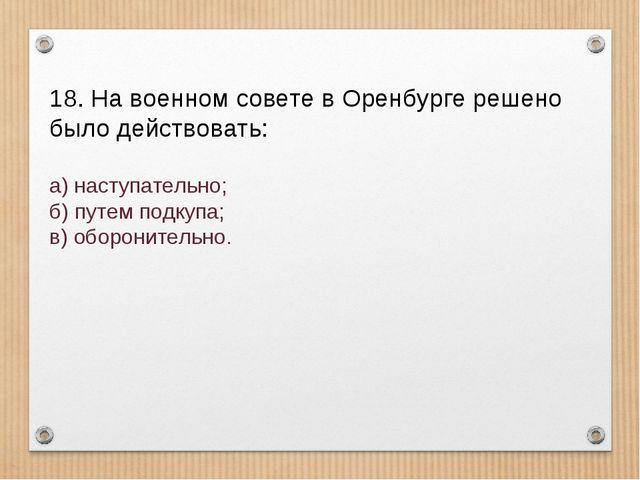18. На военном совете в Оренбурге решено было действовать: а) наступательно;...