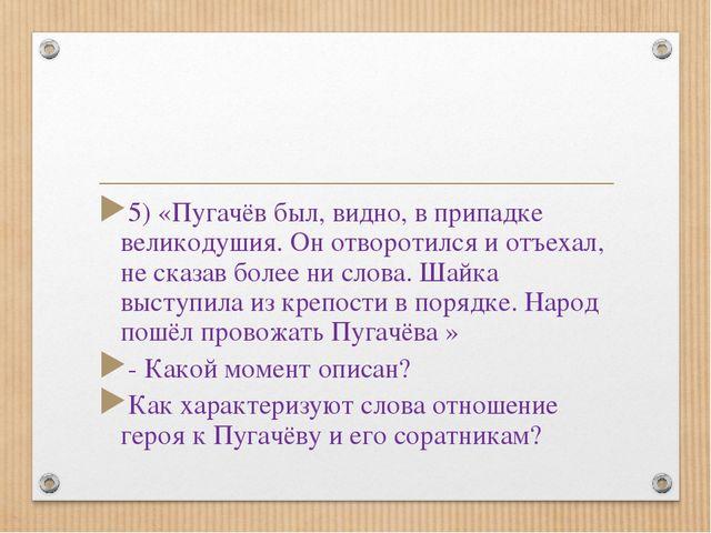 5) «Пугачёв был, видно, в припадке великодушия. Он отворотился и отъехал, не...