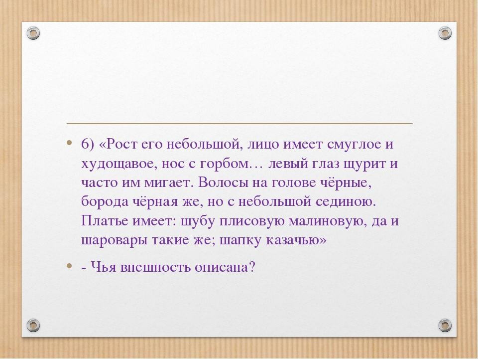 6) «Рост его небольшой, лицо имеет смуглое и худощавое, нос с горбом… левый г...