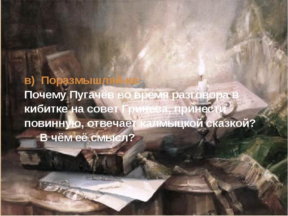 в) Поразмышляй-ка: Почему Пугачёв во время разговора в кибитке на совет Грине...