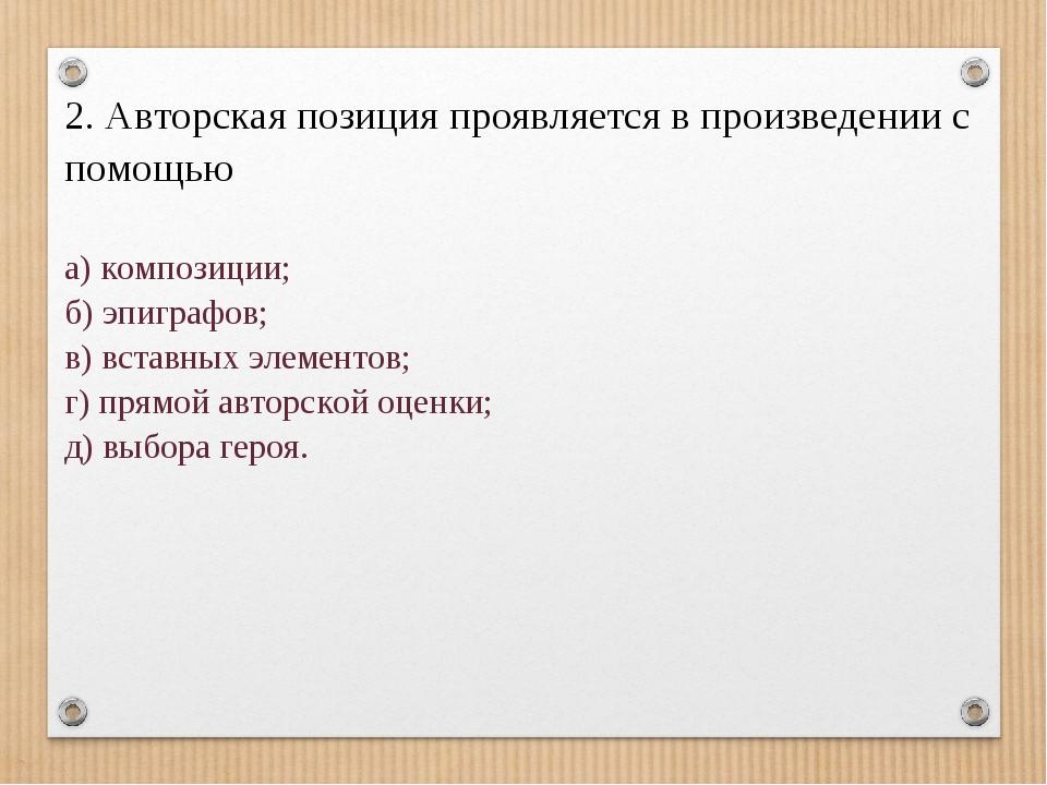 2. Авторская позиция проявляется в произведении с помощью а) композиции; б)...