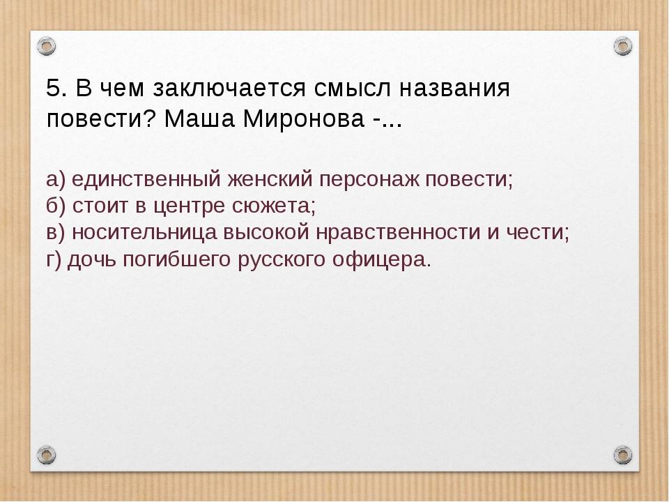 5. В чем заключается смысл названия повести? Маша Миронова -... а) единствен...