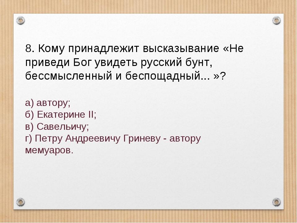 8. Кому принадлежит высказывание «Не приведи Бог увидеть русский бунт, бессмы...