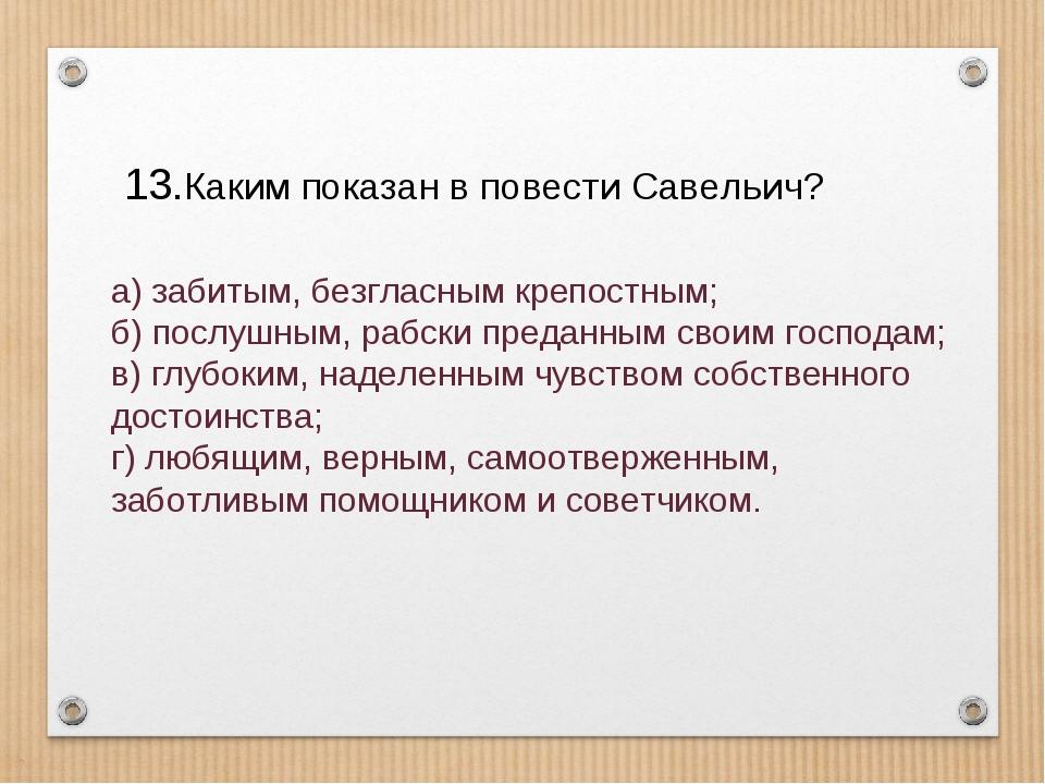 Каким показан в повести Савельич? а) забитым, безгласным крепостным; б) пос...