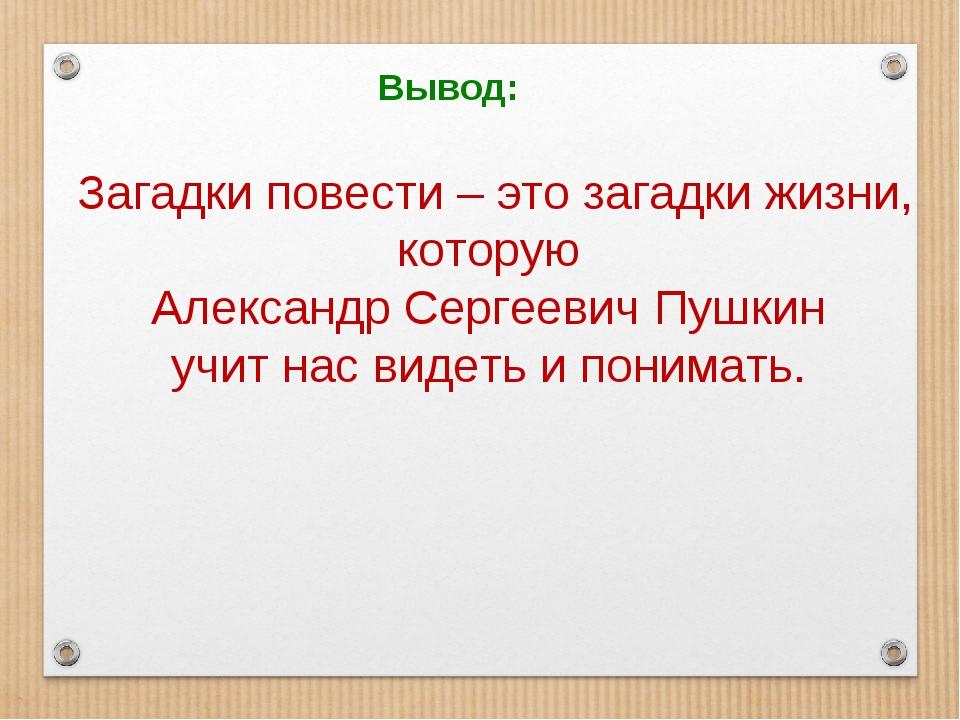 Вывод: Загадки повести – это загадки жизни, которую Александр Сергеевич Пушки...