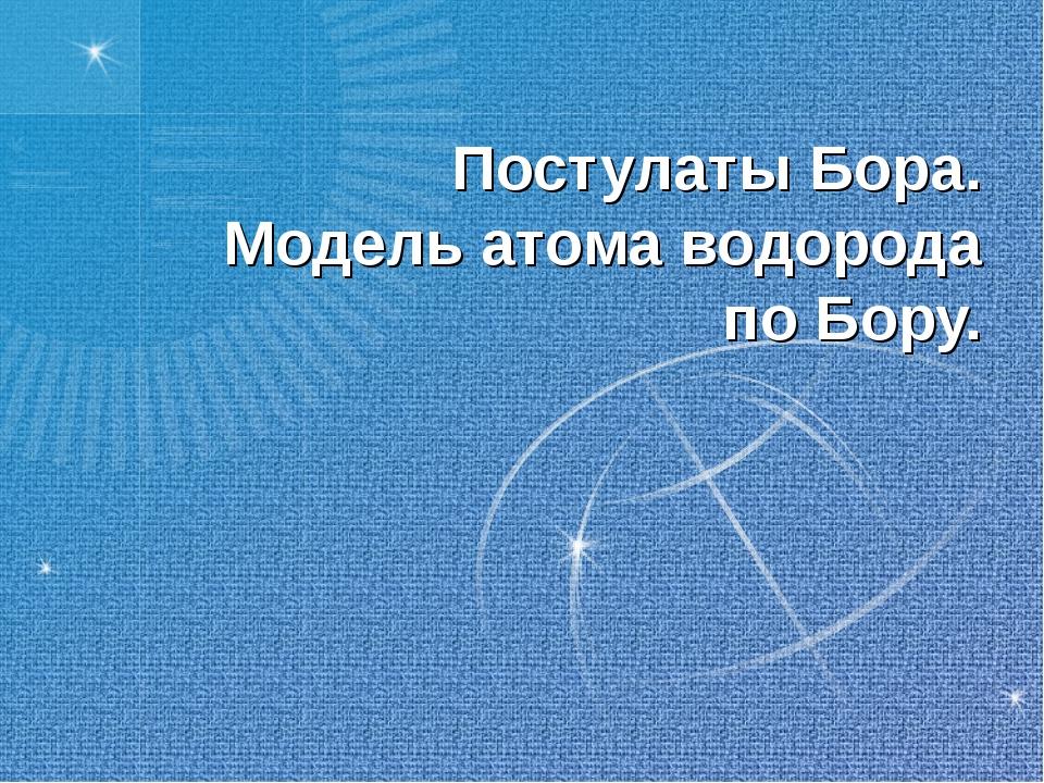 Постулаты Бора. Модель атома водорода по Бору.