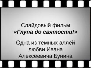 Слайдовый фильм «Глупа до святости!» Одна из темных аллей любви Ивана Алексее