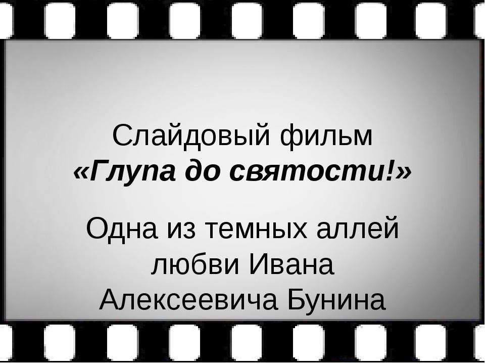 Слайдовый фильм «Глупа до святости!» Одна из темных аллей любви Ивана Алексее...