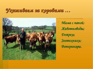 Ухаживаем за коровами … Мама с папой; Животноводы; Доярки; Зоотехники; Ветери