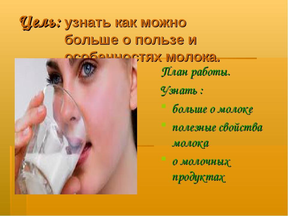 Цель: узнать как можно больше о пользе и особенностях молока. План работы. Уз...