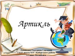 Артикль Левашенко Екатерина Сергеевна ГБОУ школа №97 Выборгского района г. Са
