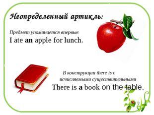 Неопределенный артикль: Предмет упоминается впервые I ate an apple for lunch