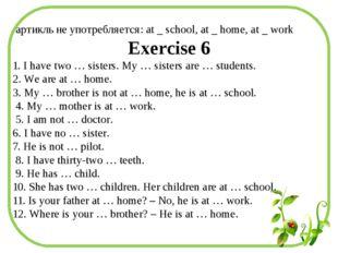 артикль не употребляется: at _ school, at _ home, at _ work Exercise 6 1. I