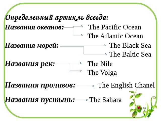 Определенный артикль всегда: Названия океанов: The Pacific Ocean The Atlantic...