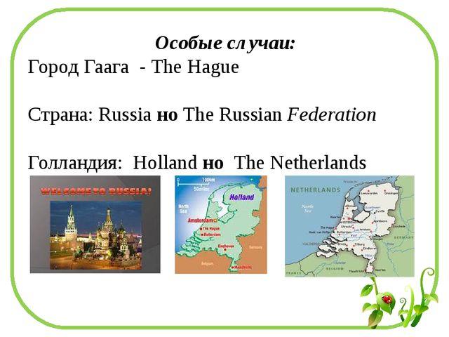 Особые случаи: Город Гаага - The Hague Страна: Russia но The Russian Federati...