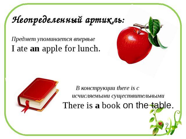 Неопределенный артикль: Предмет упоминается впервые I ate an apple for lunch...
