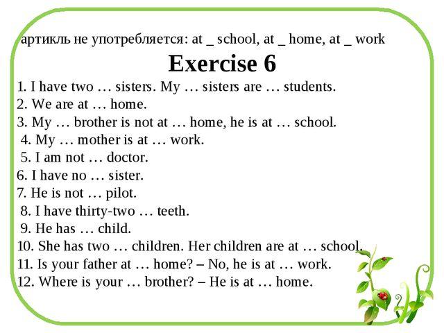 артикль не употребляется: at _ school, at _ home, at _ work Exercise 6 1. I...