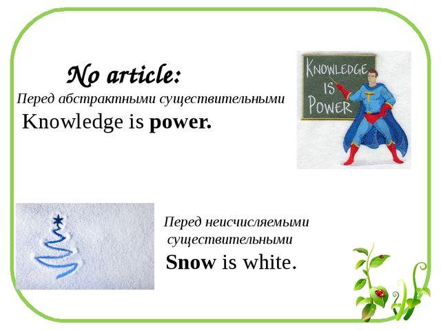 No article: Перед абстрактными существительными Knowledge is power. Перед не...