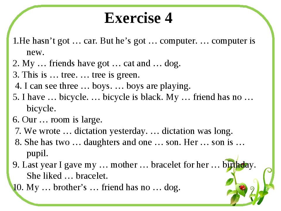 Exercise 4 1.He hasn't got … car. But he's got … computer. … computer is new....