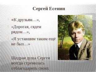 Сергей Есенин «К друзьям…», «Дорогая, сядем рядом…», «Я уставшим таким ещё не