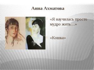 Анна Ахматова «Я научилась просто мудро жить…» «Кошка»