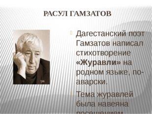 РАСУЛ ГАМЗАТОВ Дагестанский поэт Гамзатов написал стихотворение «Журавли» на