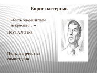 Борис пастернак «Быть знаменитым некрасиво…» Поэт XX века Цель творчества сам